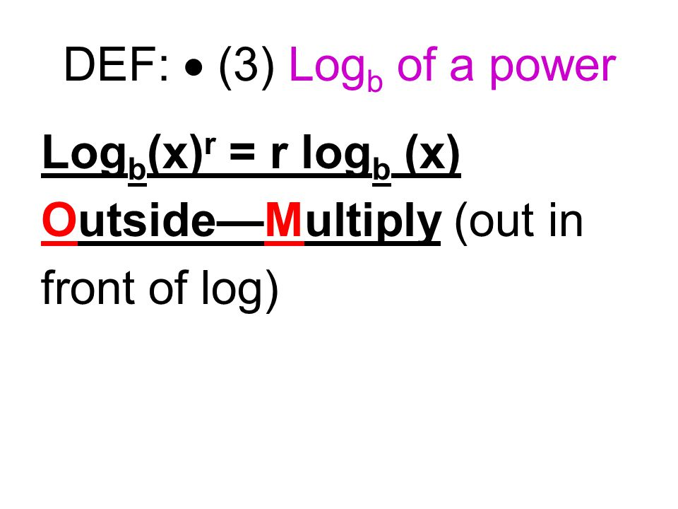 DEF:  (3) Log b of a power Log b (x) r = r log b (x) Outside—Multiply (out in front of log)