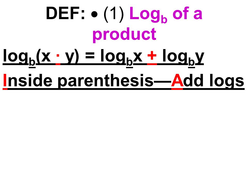 DEF:  (1) Log b of a product log b (x · y) = log b x + log b y Inside parenthesis—Add logs