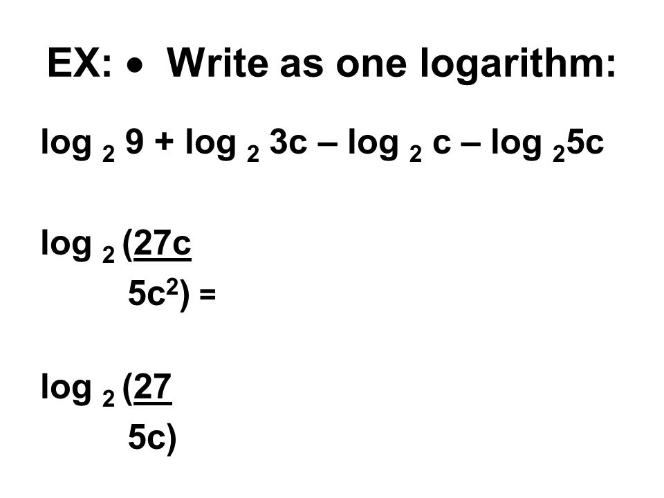 EX:  Write as one logarithm: log 2 9 + log 2 3c – log 2 c – log 2 5c log 2 (27c 5c 2 ) = log 2 (27 5c)