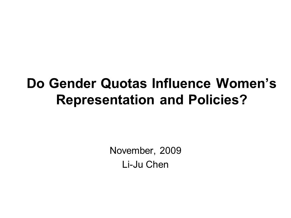 Do Gender Quotas Influence Women's Representation and Policies? November, 2009 Li-Ju Chen