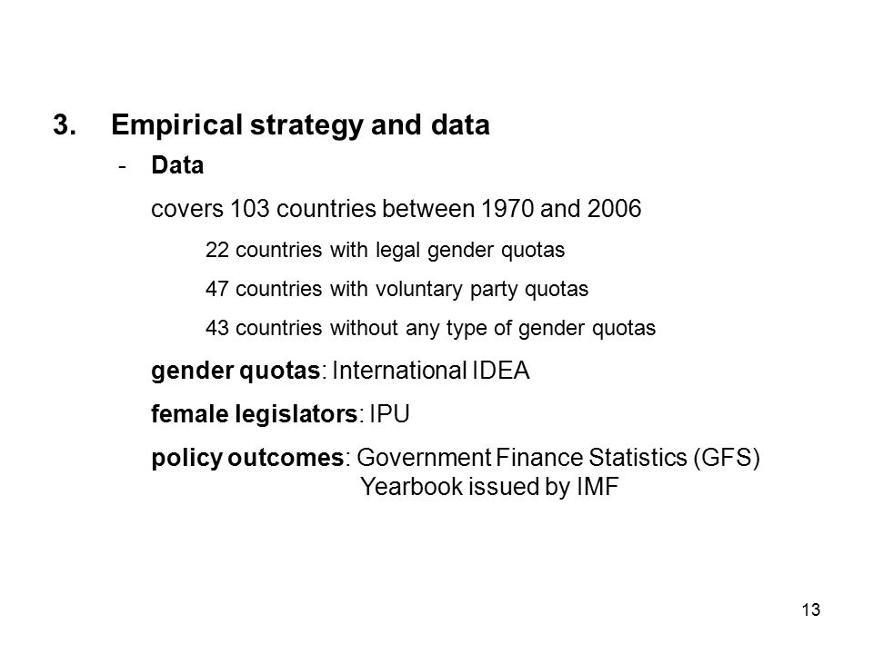 13 -Data covers 103 countries between 1970 and 2006 22 countries with legal gender quotas 47 countries with voluntary party quotas 43 countries without any type of gender quotas gender quotas: International IDEA female legislators: IPU policy outcomes: Government Finance Statistics (GFS) Yearbook issued by IMF 3.Empirical strategy and data