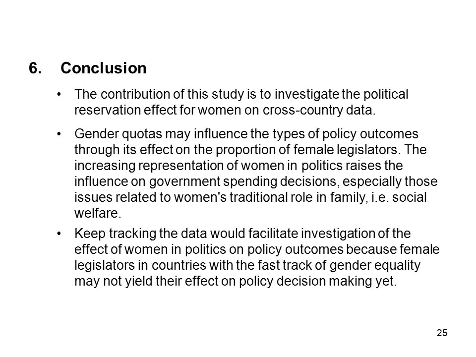 25 6.Conclusion The contribution of this study is to investigate the political reservation effect for women on cross-country data.