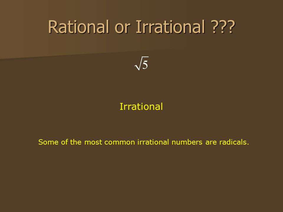 Rational or Irrational ??? Irrational Some of the most common irrational numbers are radicals.