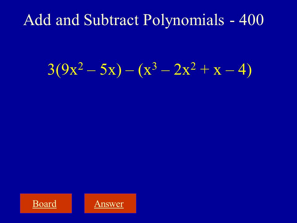 BoardAnswer Add and Subtract Polynomials - 400 3(9x 2 – 5x) – (x 3 – 2x 2 + x – 4)