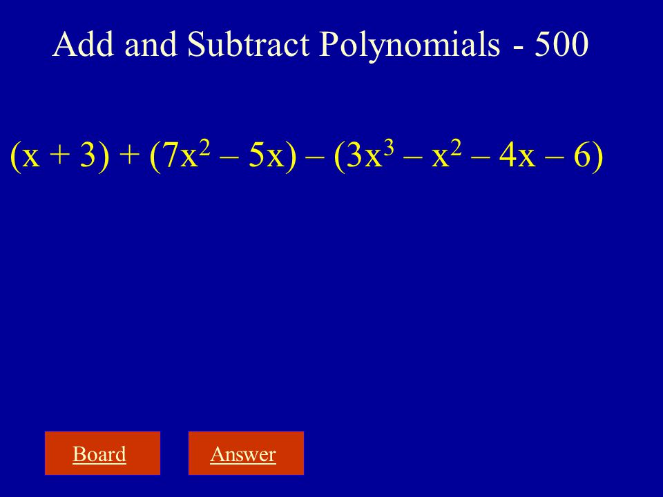 BoardAnswer Add and Subtract Polynomials - 500 (x + 3) + (7x 2 – 5x) – (3x 3 – x 2 – 4x – 6)