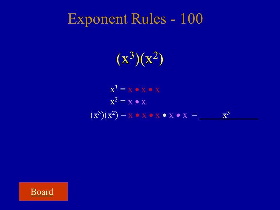 Board Exponent Rules - 100 (x 3 )(x 2 ) x 3 = x  x  x x 2 = x  x (x 3 )(x 2 ) = x  x  x  x  x = x5x5