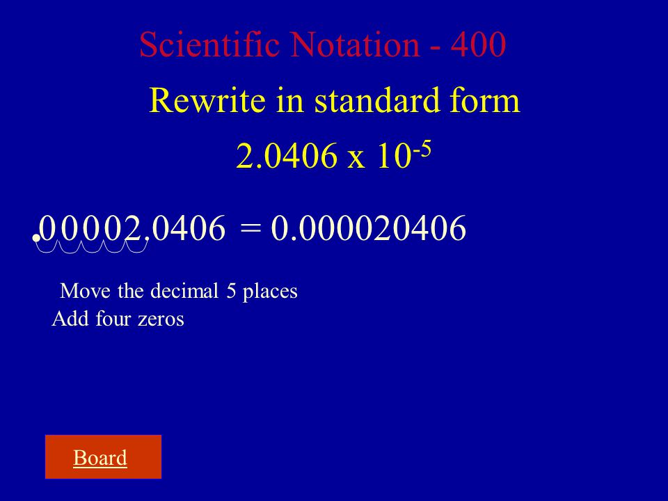 Board Scientific Notation - 400 Rewrite in standard form 2.0406 x 10 -5 2.0406 Move the decimal 5 places Add four zeros = 0.000020406  0 0 0 0