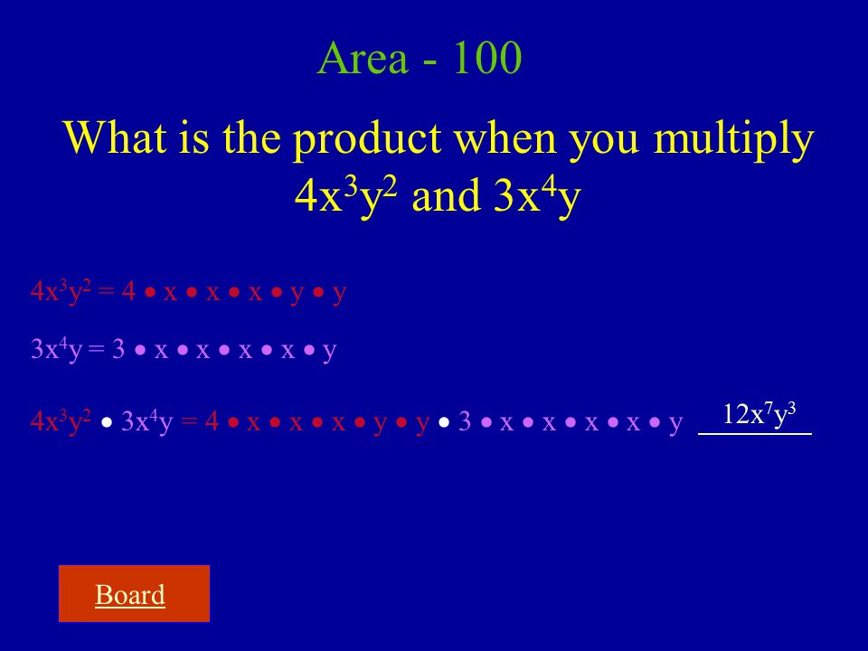 Board Area - 100 What is the product when you multiply 4x 3 y 2 and 3x 4 y 4x 3 y 2 = 4  x  x  x  y  y 3x 4 y = 3  x  x  x  x  y 4x 3 y 2  3x 4 y = 4  x  x  x  y  y  3  x  x  x  x  y 12x 7 y 3