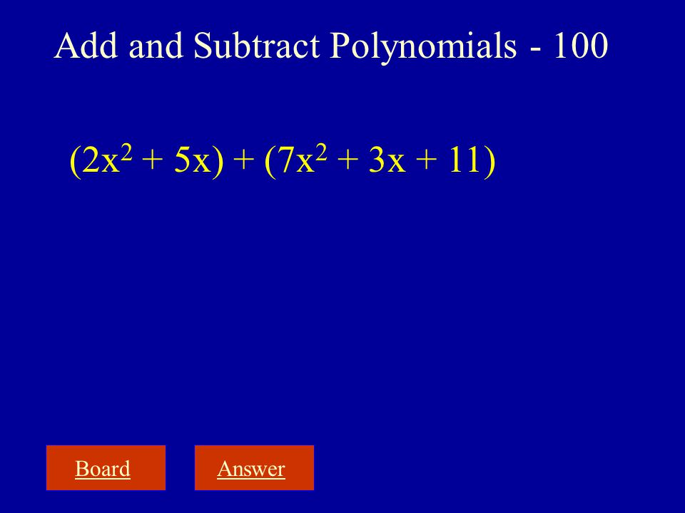 BoardAnswer Add and Subtract Polynomials - 100 (2x 2 + 5x) + (7x 2 + 3x + 11)