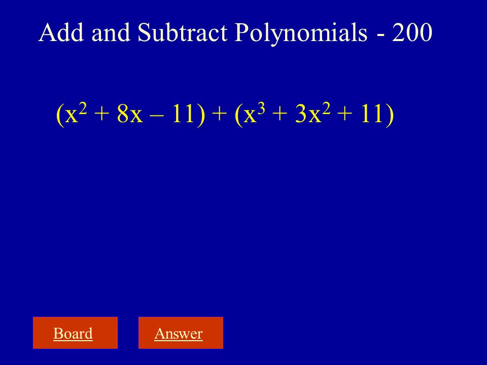 BoardAnswer Add and Subtract Polynomials - 200 (x 2 + 8x – 11) + (x 3 + 3x 2 + 11)