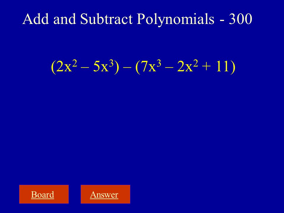 BoardAnswer Add and Subtract Polynomials - 300 (2x 2 – 5x 3 ) – (7x 3 – 2x 2 + 11)