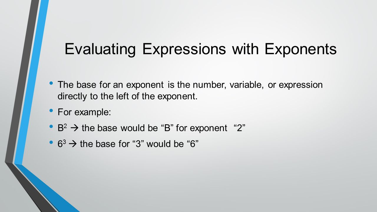 Evaluating Expressions with Exponents The base for an exponent is the number, variable, or expression directly to the left of the exponent. For exampl