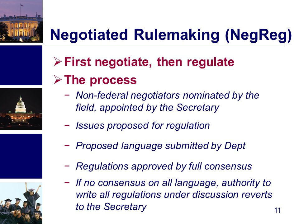 Negotiated Rulemaking (NegReg)  First negotiate, then regulate  The process −Non-federal negotiators nominated by the field, appointed by the Secretary −Issues proposed for regulation −Proposed language submitted by Dept −Regulations approved by full consensus −If no consensus on all language, authority to write all regulations under discussion reverts to the Secretary 11