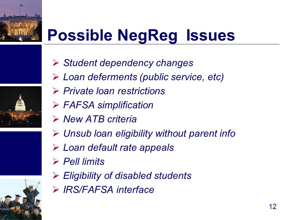 Possible NegReg Issues  Student dependency changes  Loan deferments (public service, etc)  Private loan restrictions  FAFSA simplification  New ATB criteria  Unsub loan eligibility without parent info  Loan default rate appeals  Pell limits  Eligibility of disabled students  IRS/FAFSA interface 12