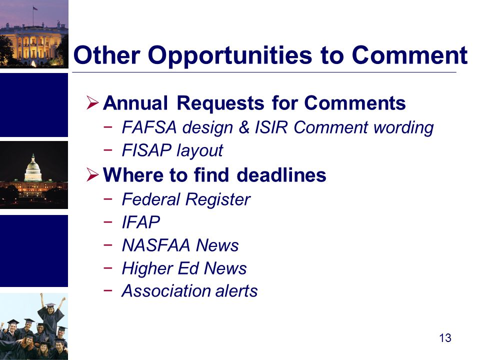 Other Opportunities to Comment  Annual Requests for Comments −FAFSA design & ISIR Comment wording −FISAP layout  Where to find deadlines −Federal Register −IFAP −NASFAA News −Higher Ed News −Association alerts 13