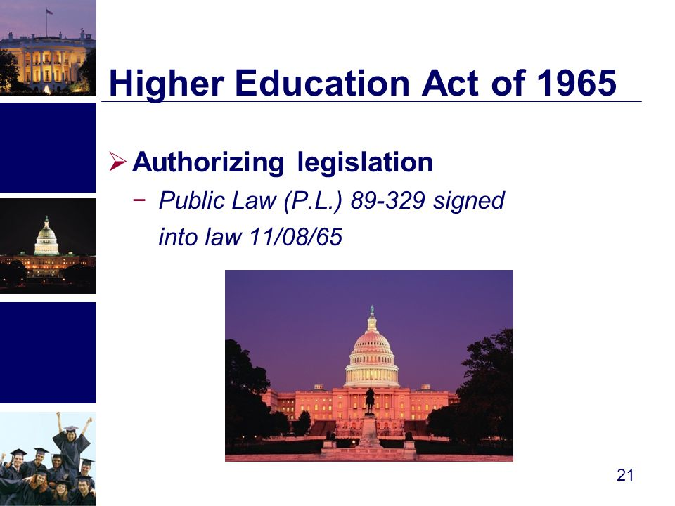  Authorizing legislation −Public Law (P.L.) 89-329 signed into law 11/08/65 Higher Education Act of 1965 21
