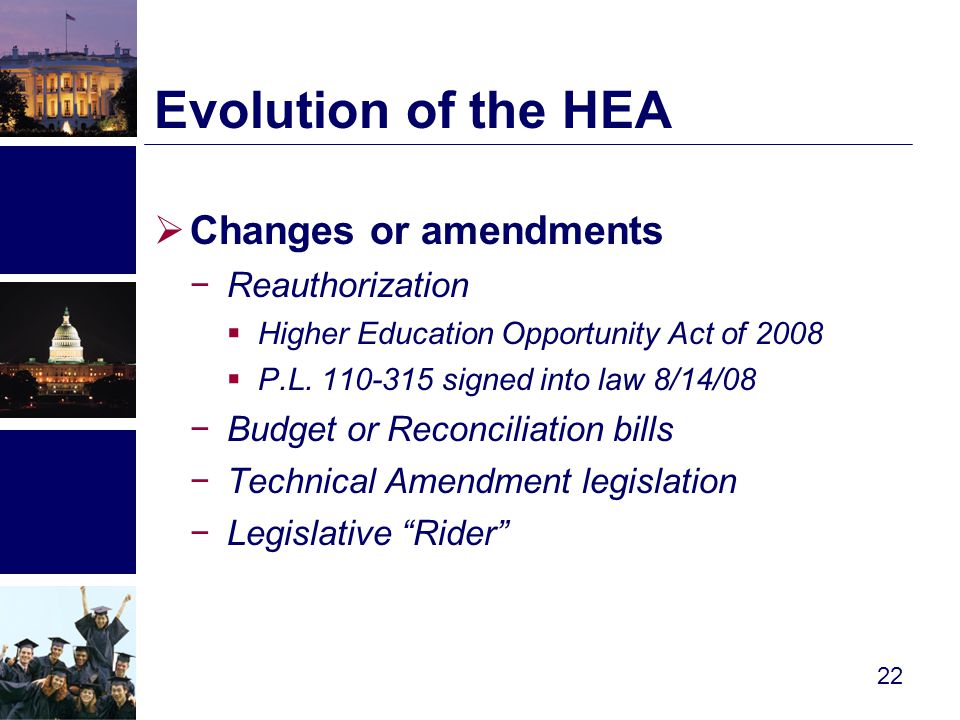  Changes or amendments −Reauthorization  Higher Education Opportunity Act of 2008  P.L.