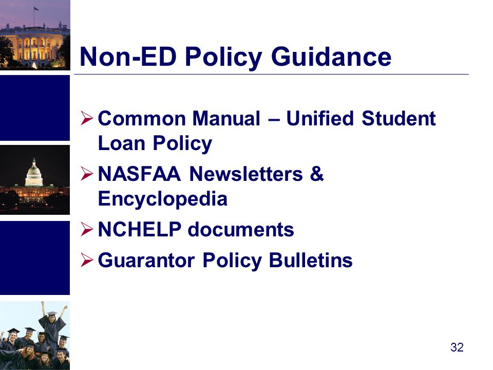  Common Manual – Unified Student Loan Policy  NASFAA Newsletters & Encyclopedia  NCHELP documents  Guarantor Policy Bulletins Non-ED Policy Guidance 32