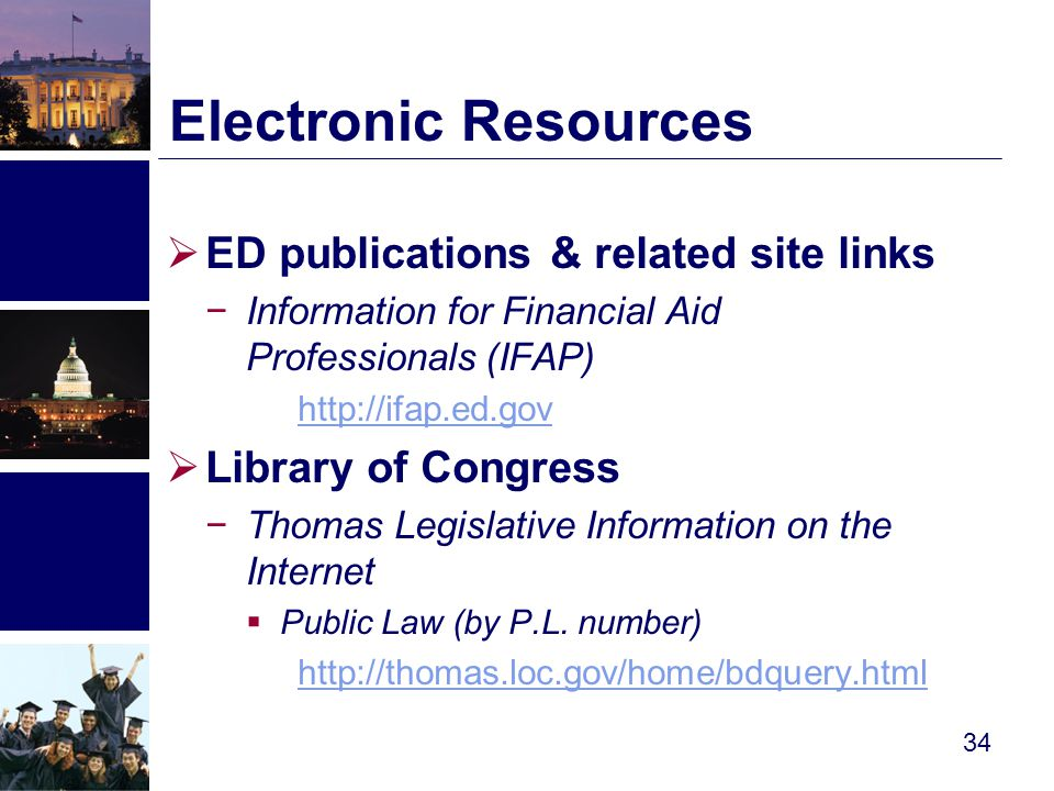  ED publications & related site links −Information for Financial Aid Professionals (IFAP) http://ifap.ed.gov  Library of Congress −Thomas Legislative Information on the Internet  Public Law (by P.L.