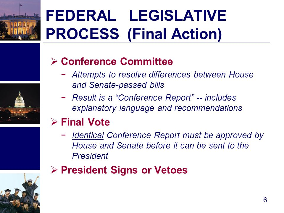 FEDERAL LEGISLATIVE PROCESS (Final Action )  Conference Committee −Attempts to resolve differences between House and Senate-passed bills −Result is a Conference Report -- includes explanatory language and recommendations  Final Vote −Identical Conference Report must be approved by House and Senate before it can be sent to the President  President Signs or Vetoes 6