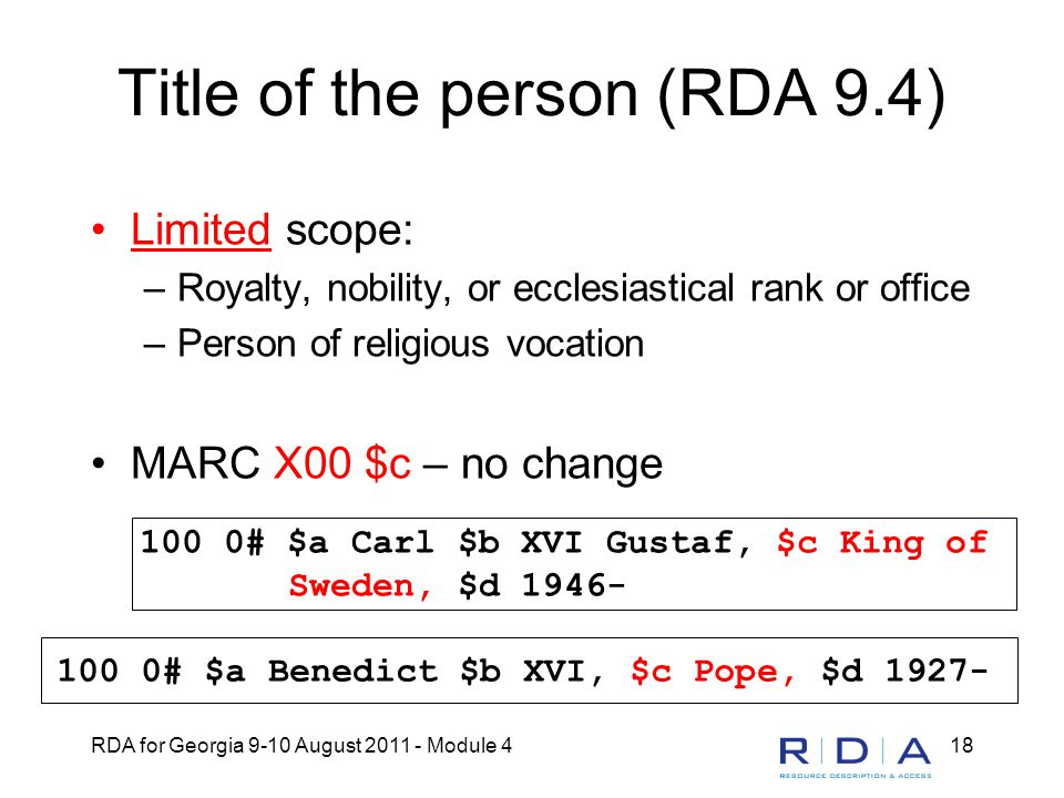 RDA for Georgia 9-10 August 2011 - Module 418 Title of the person (RDA 9.4) Limited scope: –Royalty, nobility, or ecclesiastical rank or office –Perso