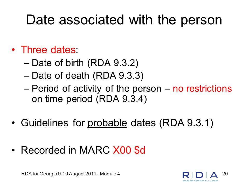 RDA for Georgia 9-10 August 2011 - Module 420 Date associated with the person Three dates: –Date of birth (RDA 9.3.2) –Date of death (RDA 9.3.3) –Peri