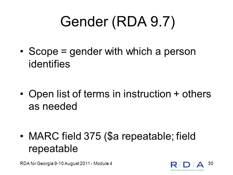 RDA for Georgia 9-10 August 2011 - Module 430 Gender (RDA 9.7) Scope = gender with which a person identifies Open list of terms in instruction + other