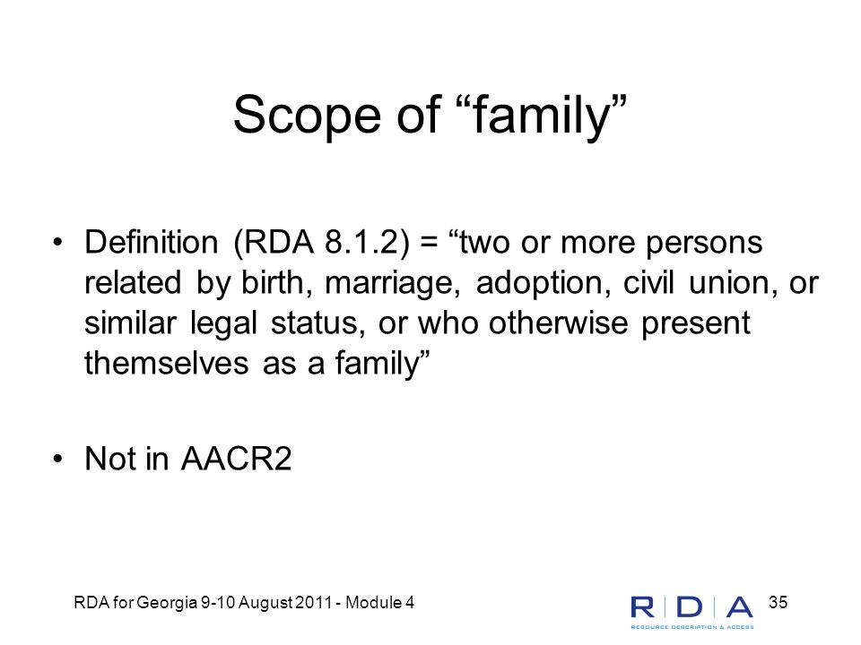 "RDA for Georgia 9-10 August 2011 - Module 435 Scope of ""family"" Definition (RDA 8.1.2) = ""two or more persons related by birth, marriage, adoption, ci"