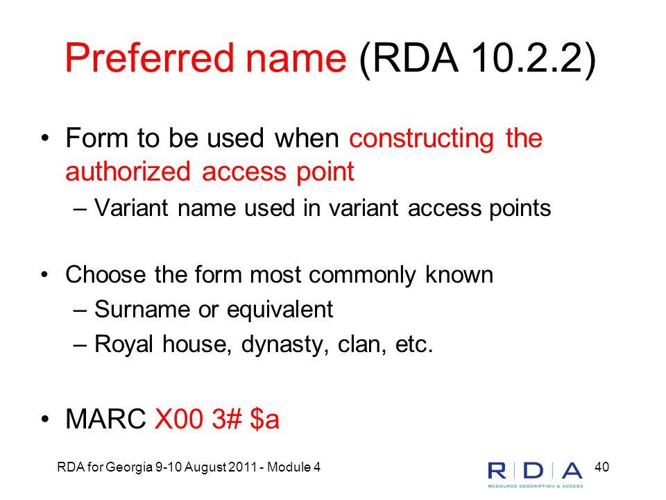 RDA for Georgia 9-10 August 2011 - Module 440 Preferred name (RDA 10.2.2) Form to be used when constructing the authorized access point –Variant name