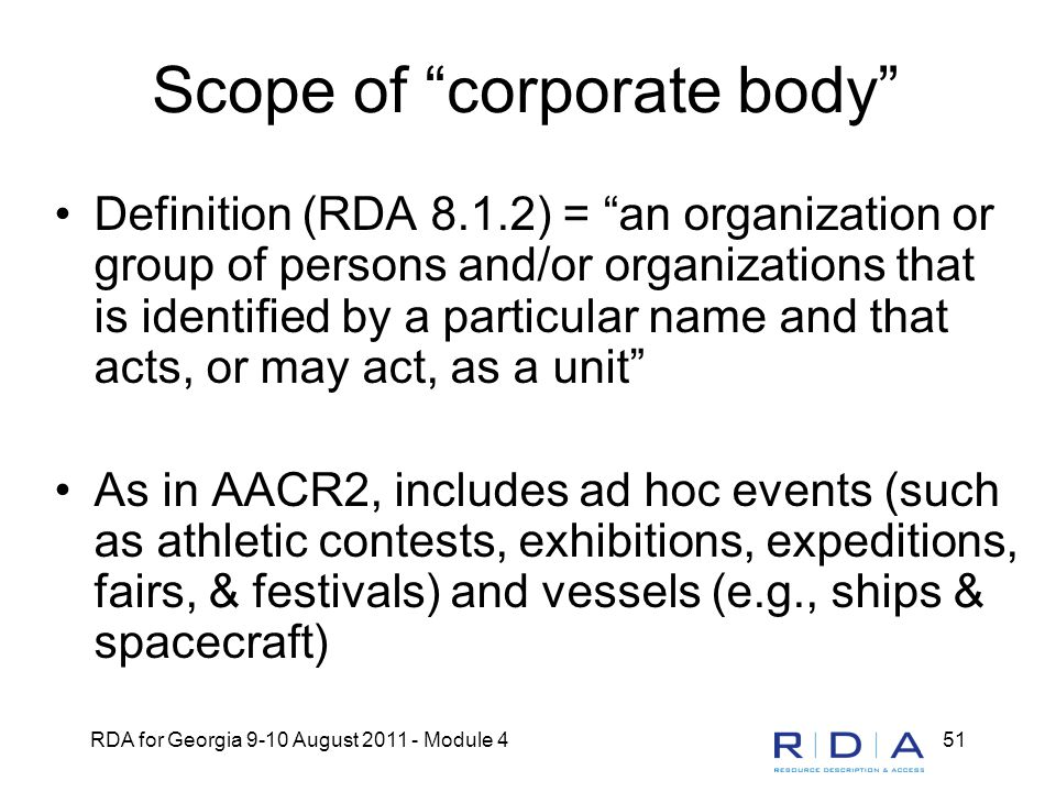 "RDA for Georgia 9-10 August 2011 - Module 451 Scope of ""corporate body"" Definition (RDA 8.1.2) = ""an organization or group of persons and/or organizat"