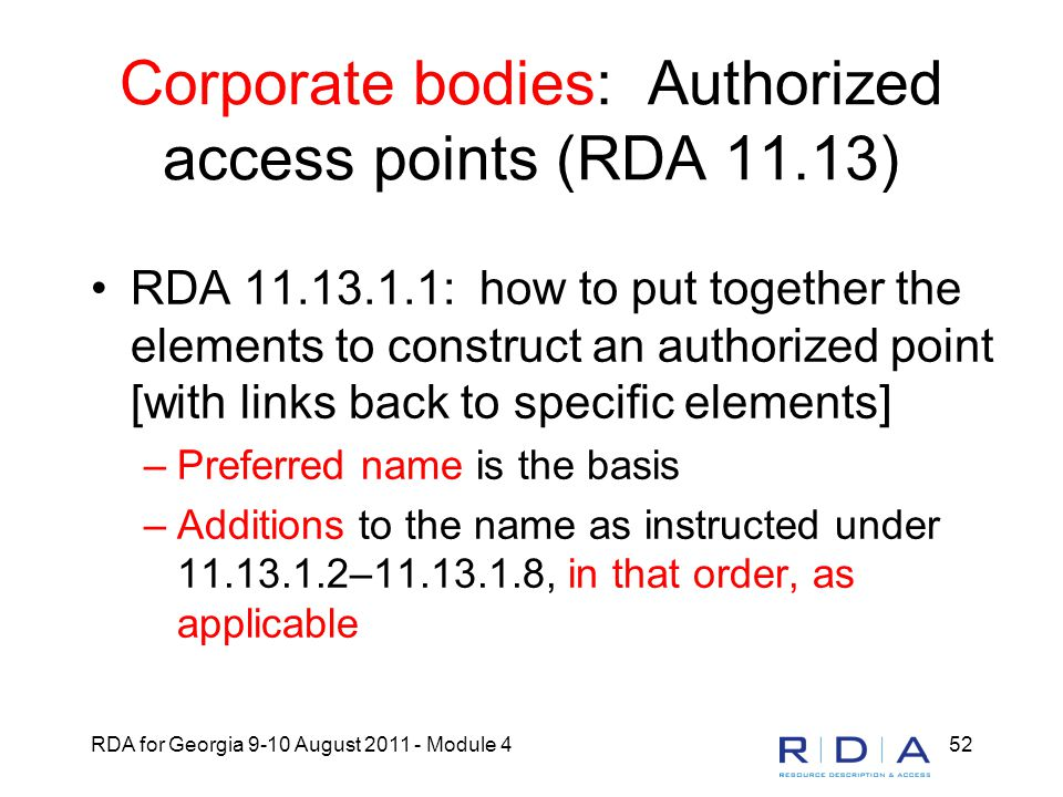 RDA for Georgia 9-10 August 2011 - Module 452 Corporate bodies: Authorized access points (RDA 11.13) RDA 11.13.1.1: how to put together the elements t