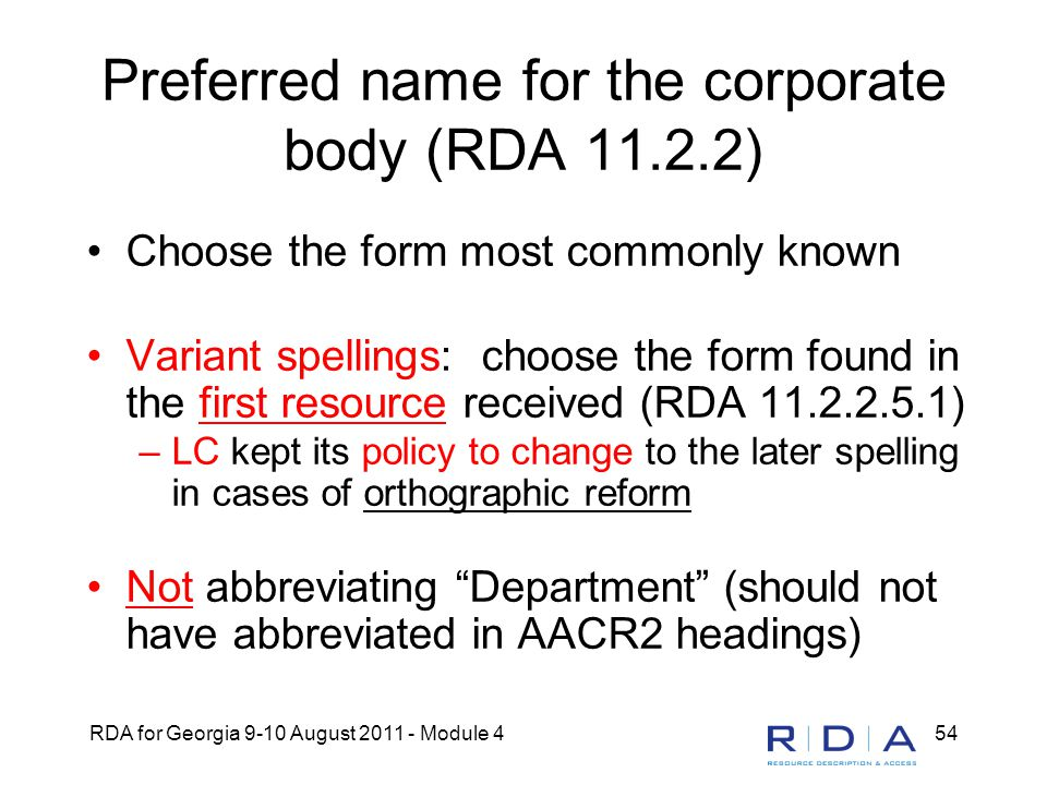 RDA for Georgia 9-10 August 2011 - Module 454 Preferred name for the corporate body (RDA 11.2.2) Choose the form most commonly known Variant spellings