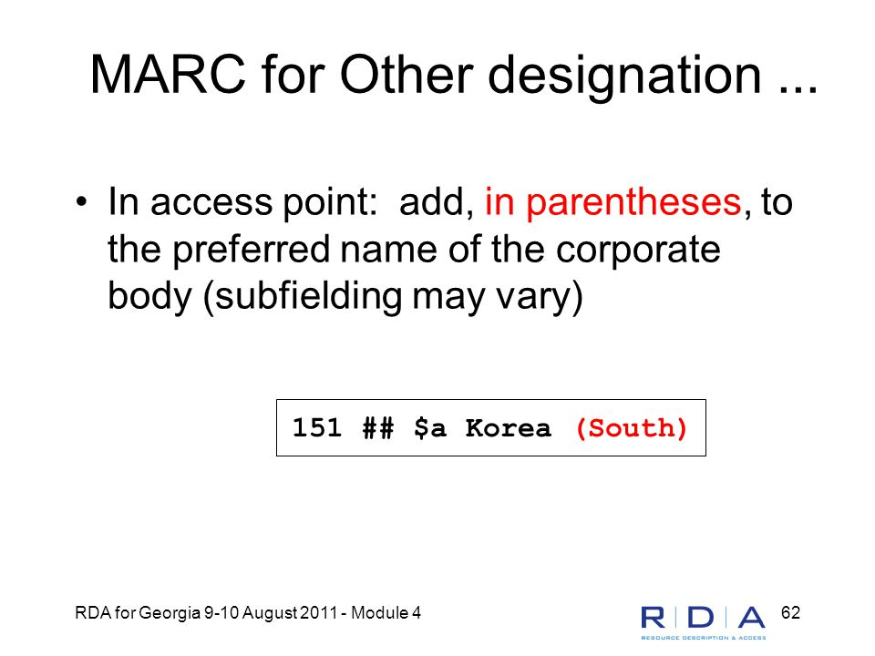 RDA for Georgia 9-10 August 2011 - Module 462 MARC for Other designation... In access point: add, in parentheses, to the preferred name of the corpora