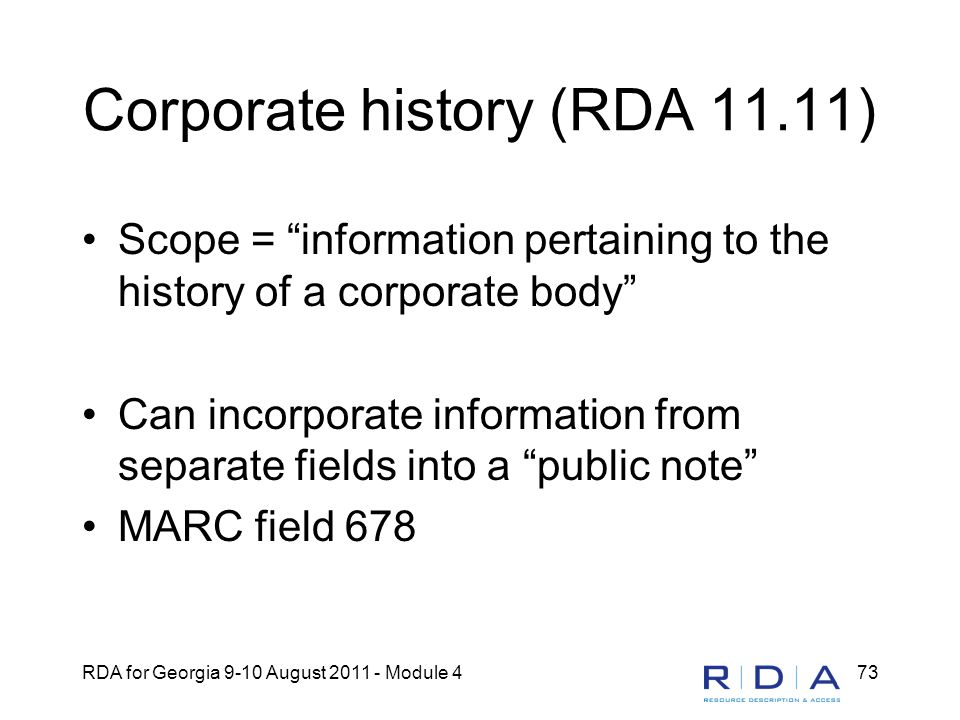 "RDA for Georgia 9-10 August 2011 - Module 473 Corporate history (RDA 11.11) Scope = ""information pertaining to the history of a corporate body"" Can in"