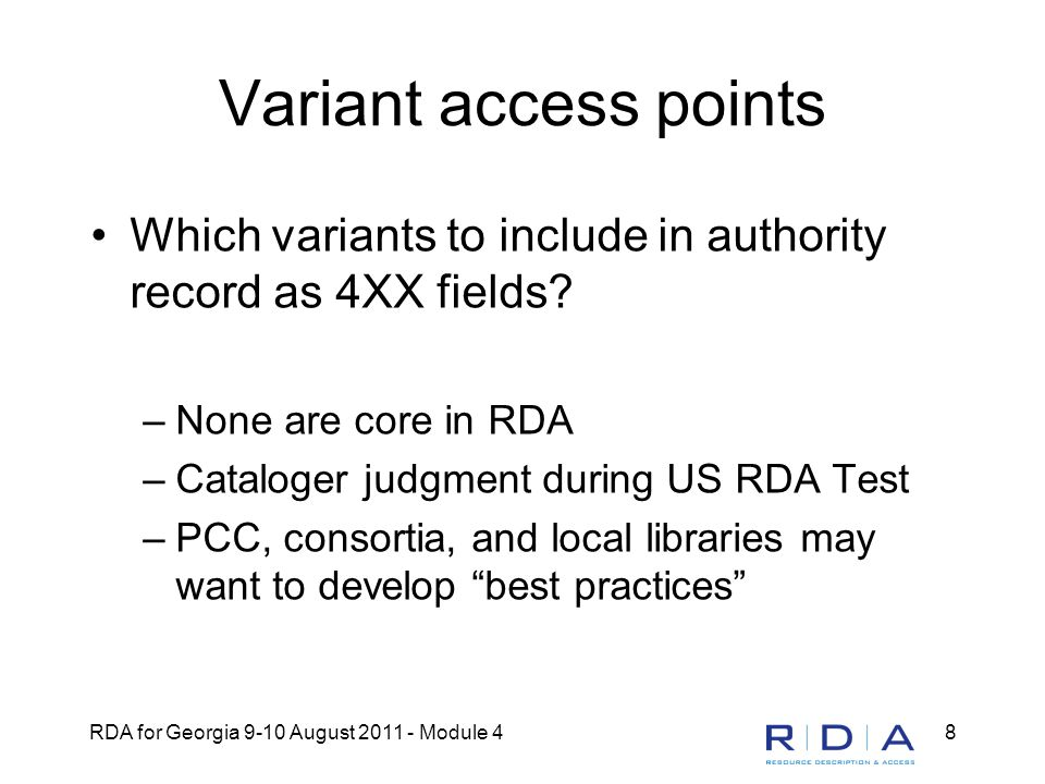 RDA for Georgia 9-10 August 2011 - Module 48 Variant access points Which variants to include in authority record as 4XX fields? –None are core in RDA