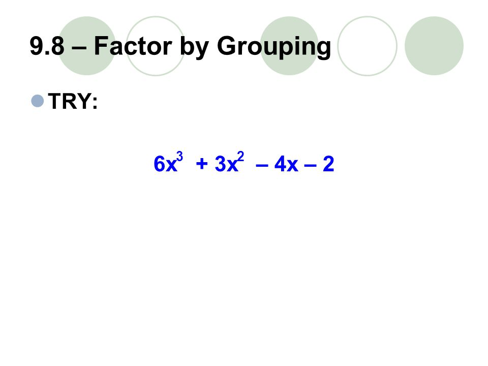 9.8 – Factor by Grouping TRY: 6x + 3x – 4x – 2 32
