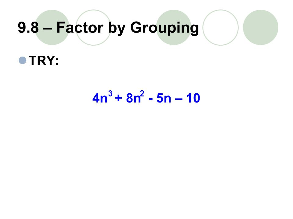 9.8 – Factor by Grouping TRY: 4n + 8n - 5n – 10 32