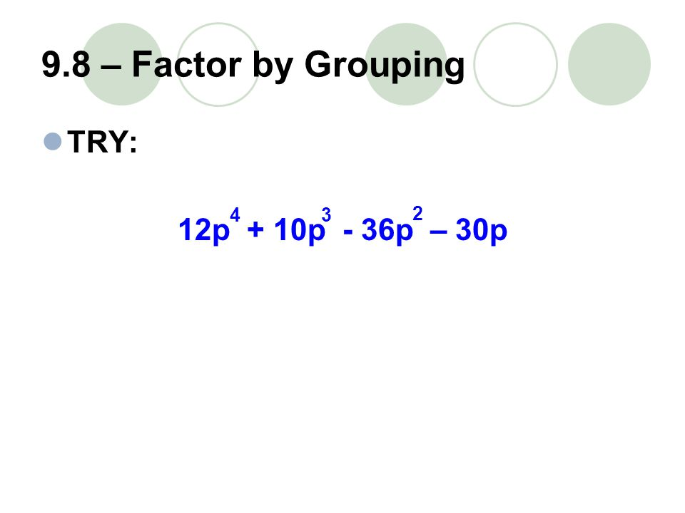 9.8 – Factor by Grouping TRY: 12p + 10p - 36p – 30p 43 2