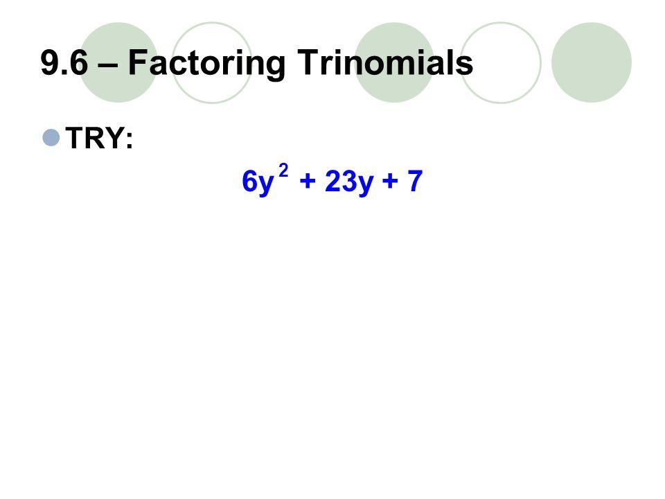 9.6 – Factoring Trinomials TRY: 6y + 23y + 7 2