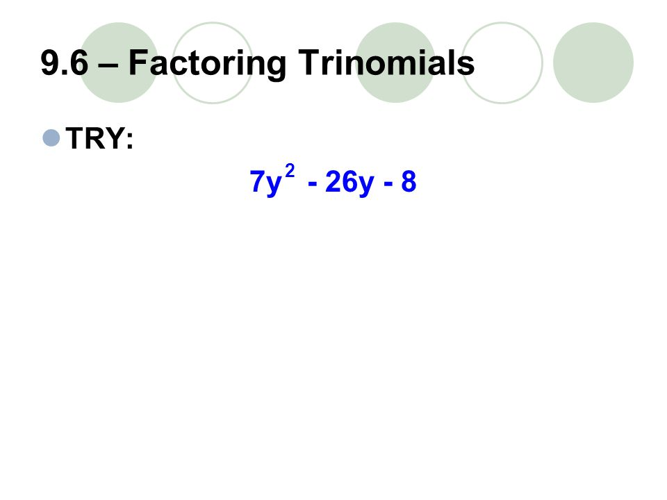 9.6 – Factoring Trinomials TRY: 7y - 26y - 8 2