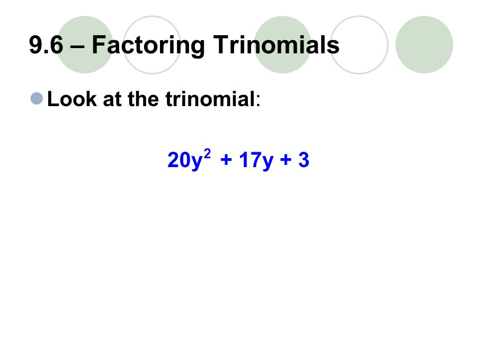 9.6 – Factoring Trinomials Look at the trinomial: 20y + 17y + 3 2