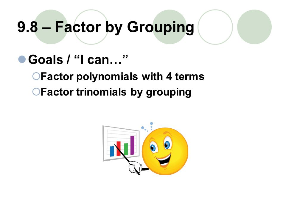 9.8 – Factor by Grouping Goals / I can…  Factor polynomials with 4 terms  Factor trinomials by grouping