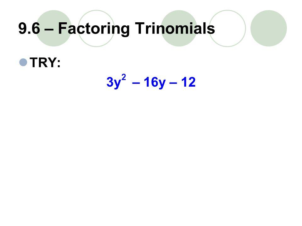 9.6 – Factoring Trinomials TRY: 3y – 16y – 12 2