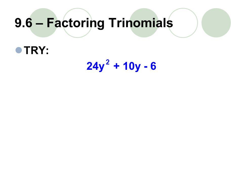 9.6 – Factoring Trinomials TRY: 24y + 10y - 6 2