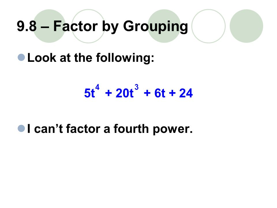 9.8 – Factor by Grouping BUT try grouping the terms together (5t + 20t ) + (6t + 24) Can I factor something in the first parentheses.