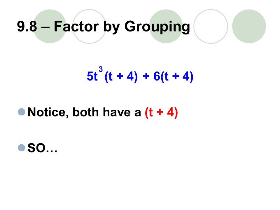 9.8 – Factor by Grouping 5t (t + 4)+ 6(t + 4) Notice, both have a (t + 4) SO… 3