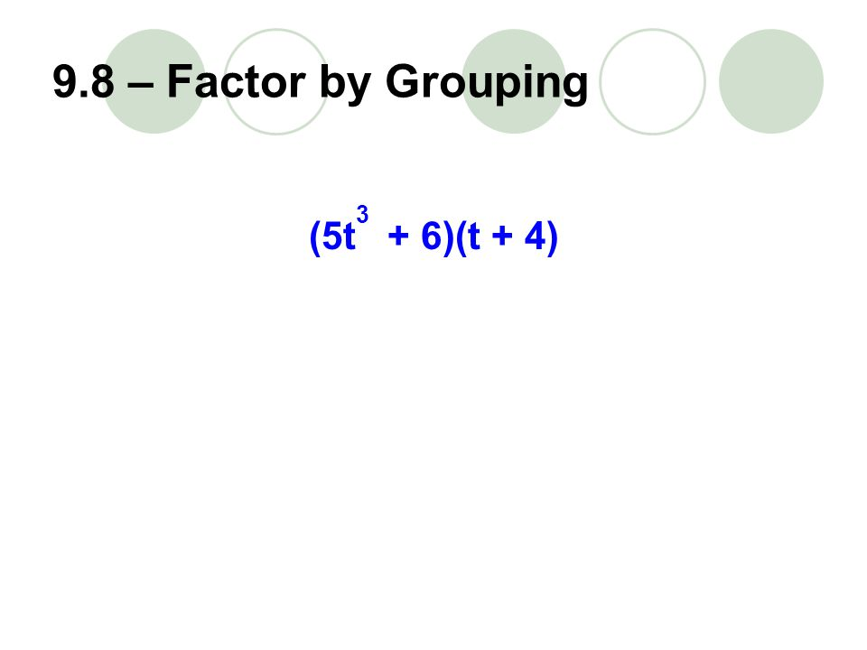 9.8 – Factor by Grouping (5t + 6)(t + 4) 3
