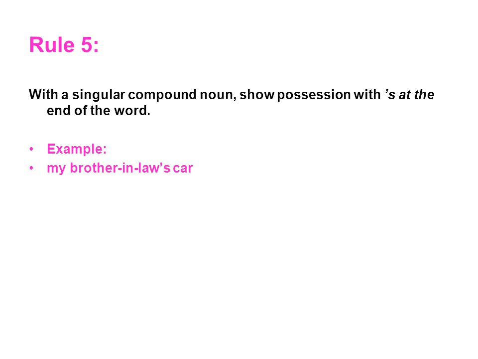 Rule 5: With a singular compound noun, show possession with 's at the end of the word.