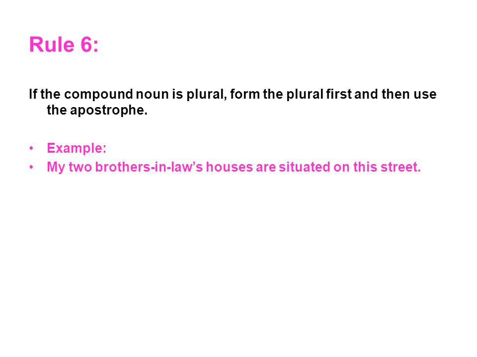 Rule 6: If the compound noun is plural, form the plural first and then use the apostrophe.