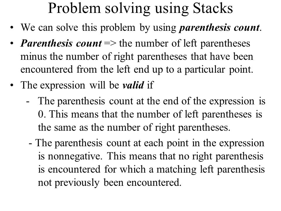 Problem solving using Stacks We can solve this problem by using parenthesis count. Parenthesis count => the number of left parentheses minus the numbe